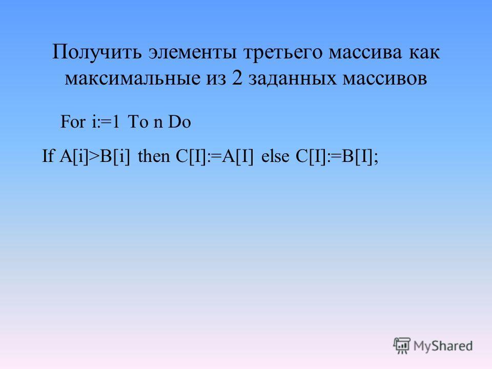 Получить элементы третьего массива как максимальные из 2 заданных массивов For i:=1 To n Do If A[i]>B[i] then C[I]:=A[I] else C[I]:=B[I];
