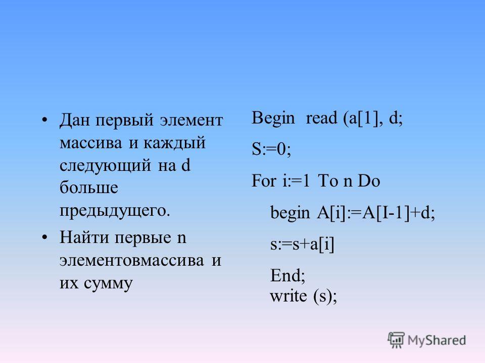 Дан первый элемент массива и каждый следующий на d больше предыдущего. Найти первые n элементовмассива и их сумму Begin read (a[1], d; S:=0; For i:=1 To n Do begin A[i]:=A[I-1]+d; s:=s+a[i] End; write (s);