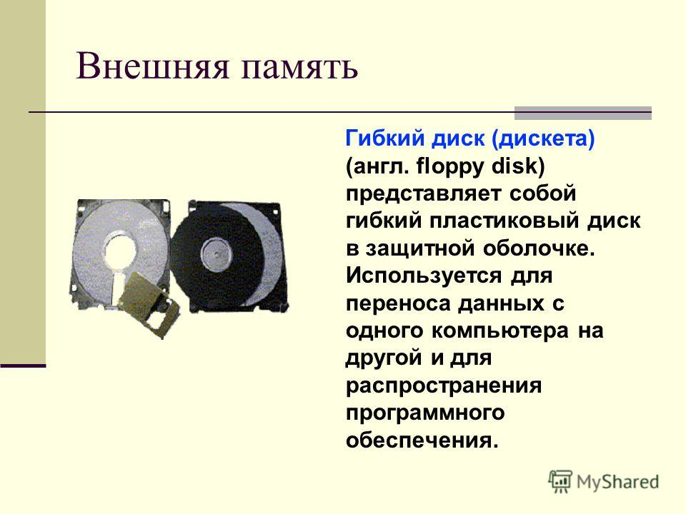 Внешняя память Гибкий диск (дискета) (англ. floppy disk) представляет собой гибкий пластиковый диск в защитной оболочке. Используется для переноса данных с одного компьютера на другой и для распространения программного обеспечения.