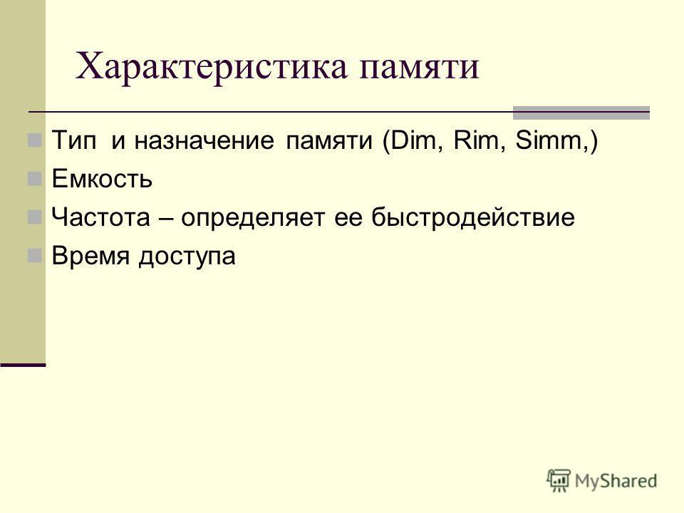 Характеристика памяти Тип и назначение памяти (Dim, Rim, Simm,) Емкость Частота – определяет ее быстродействие Время доступа