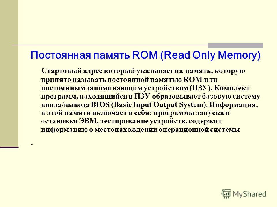 Постоянная память ROM (Read Only Memory) Стартовый адрес который указывает на память, которую принято называть постоянной памятью ROM или постоянным запоминающим устройством (ПЗУ). Комплект программ, находящийся в ПЗУ образовывает базовую систему вво