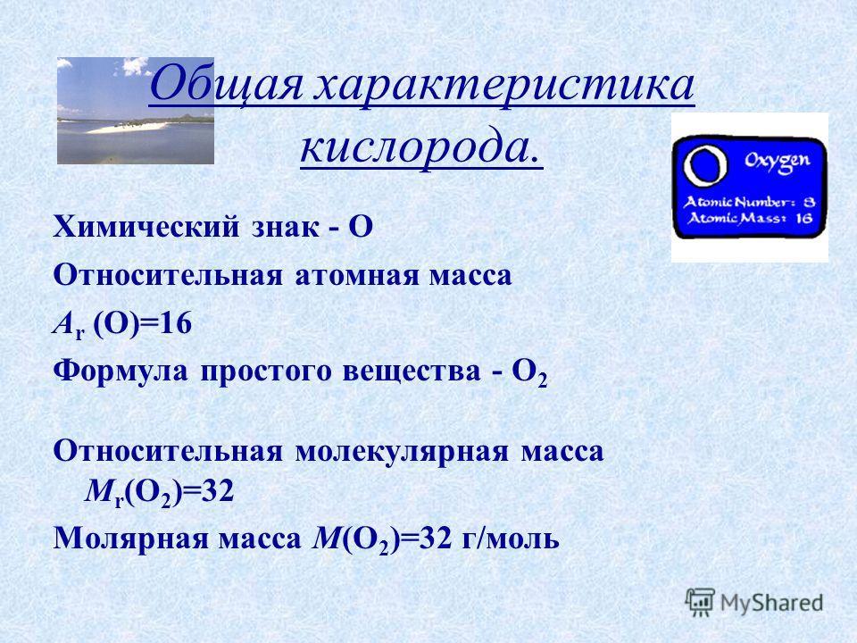 Общая характеристика кислорода. Химический знак - O Относительная атомная масса A r (О)=16 Формула простого вещества - О 2 Относительная молекулярная масса М r (О 2 )=32 Молярная масса М(О 2 )=32 г/моль