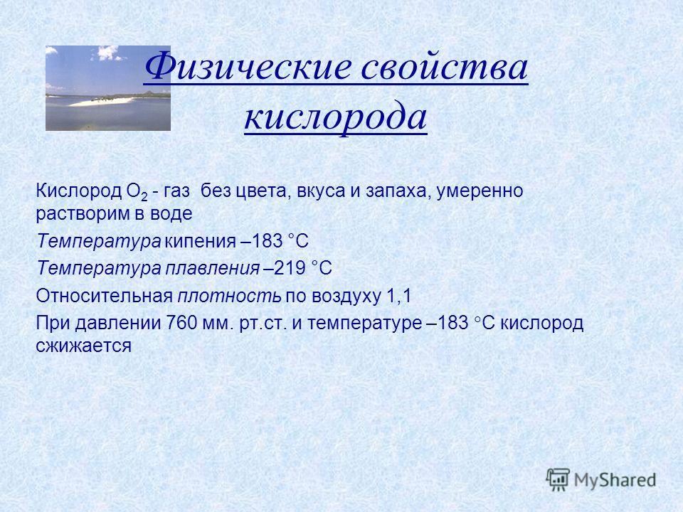 Физические свойства кислорода Кислород O 2 - газ без цвета, вкуса и запаха, умеренно растворим в воде Температура кипения –183 С Температура плавления –219 C Относительная плотность по воздуху 1,1 При давлении 760 мм. рт.ст. и температуре –183 С кисл