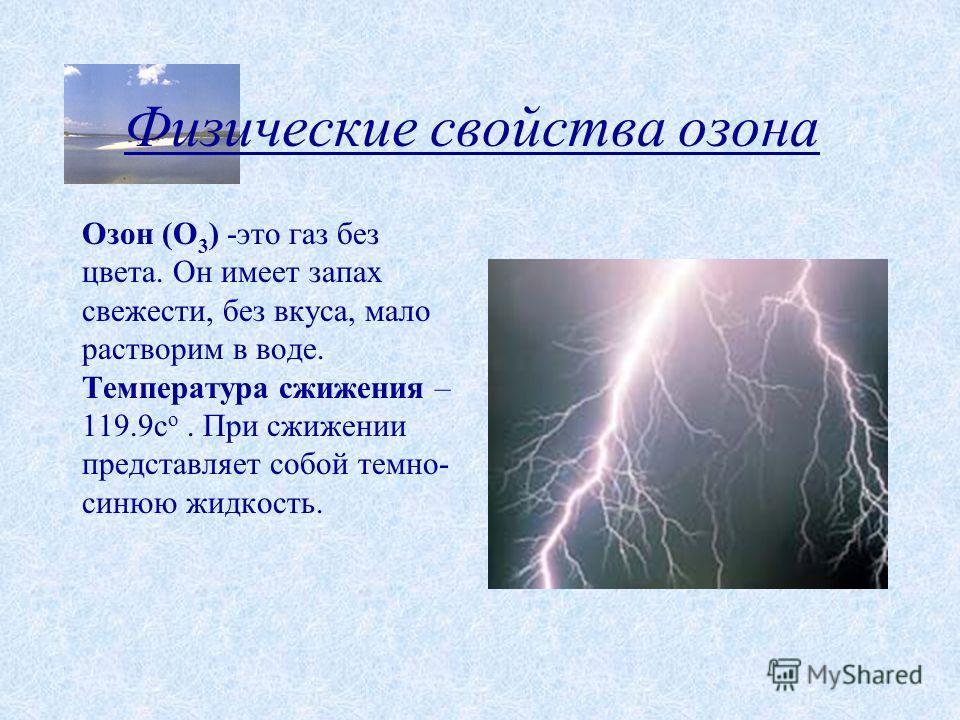 Физические свойства озона Озон (О 3 ) -это газ без цвета. Он имеет запах свежести, без вкуса, мало растворим в воде. Температура сжижения – 119.9с о. При сжижении представляет собой темно- синюю жидкость.