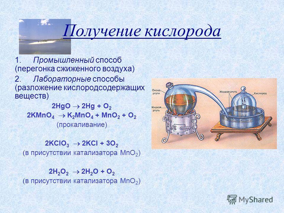 Получение кислорода 1. Промышленный способ (перегонка сжиженного воздуха) 2. Лабораторные способы (разложение кислородсодержащих веществ) 2HgO 2Hg + O 2 2KMnO 4 K 2 MnO 4 + MnO 2 + O 2 (прокаливание) 2KClO 3 2KCl + 3O 2 в присутствии катализатора MnO