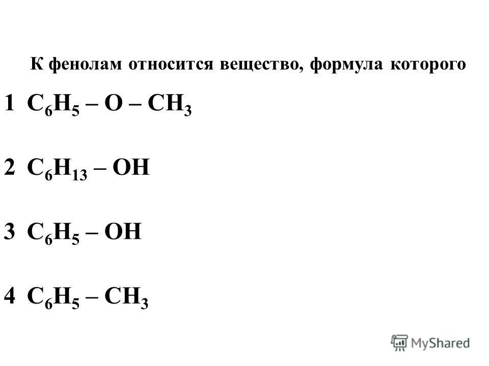 1C 6 H 5 – O – CH 3 2C 6 H 13 – OH 3C 6 H 5 – OH 4C 6 H 5 – CH 3 К фенолам относится вещество, формула которого