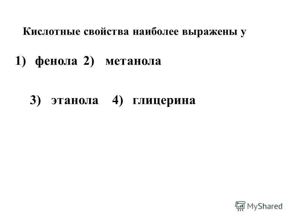 1) фенола2)метанола Кислотные свойства наиболее выражены у 3)этанола4)глицерина