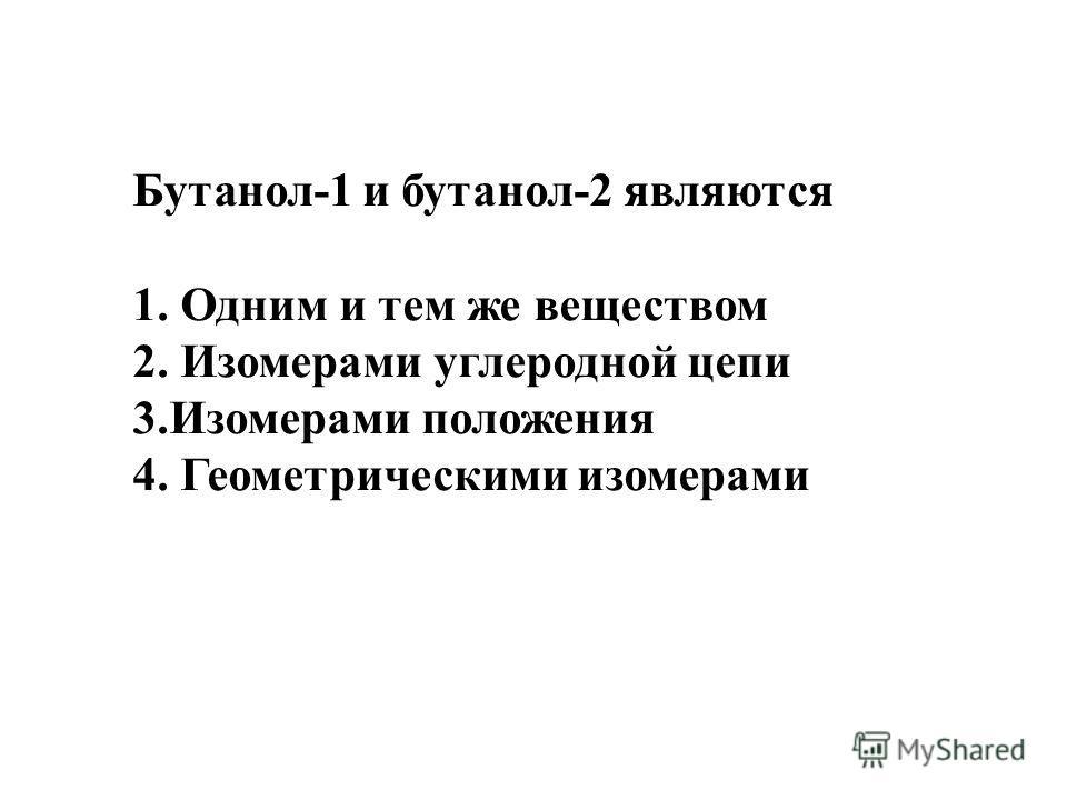 Бутанол-1 и бутанол-2 являются 1. Одним и тем же веществом 2. Изомерами углеродной цепи 3.Изомерами положения 4. Геометрическими изомерами