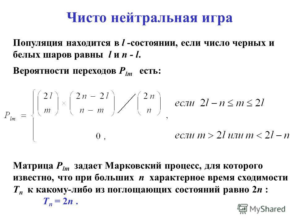 Популяция находится в l -состоянии, если число черных и белых шаров равны l и n - l. Вероятности переходов P lm есть: Матрица P lm задает Марковский процесс, для которого известно, что при больших n характерное время сходимости T n к какому-либо из п