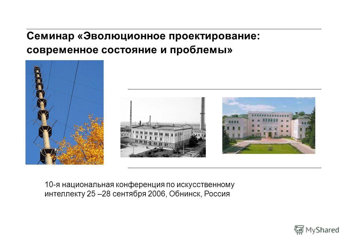 Семинар «Эволюционное проектирование: современное состояние и проблемы» 10-я национальная конференция по искусственному интеллекту 25 –28 сентября 2006, Обнинск, Россия