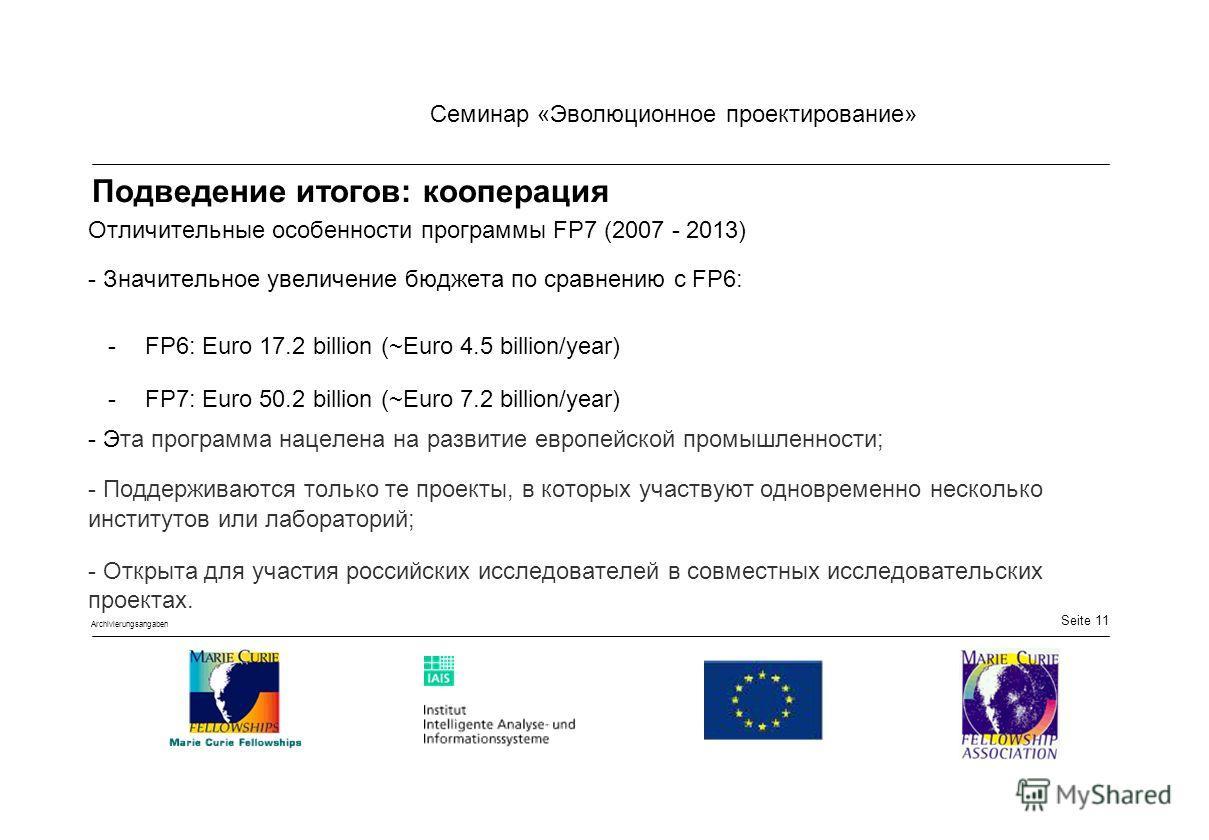Seite 11 Семинар «Эволюционное проектирование» Archivierungsangaben Подведение итогов: кооперация Отличительные особенности программы FP7 (2007 - 2013) - Значительное увеличение бюджета по сравнению с FP6: - FP6: Euro 17.2 billion (~Euro 4.5 billion/