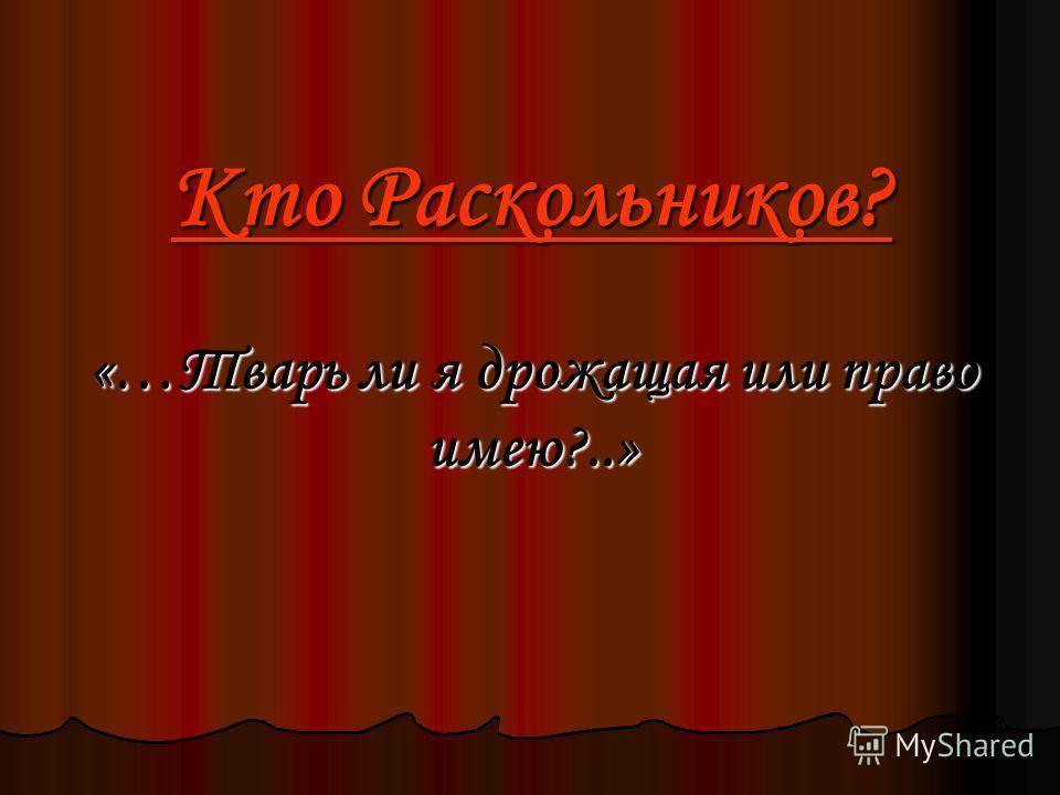 Кто Раскольников? «…Тварь ли я дрожащая или право имею?..»