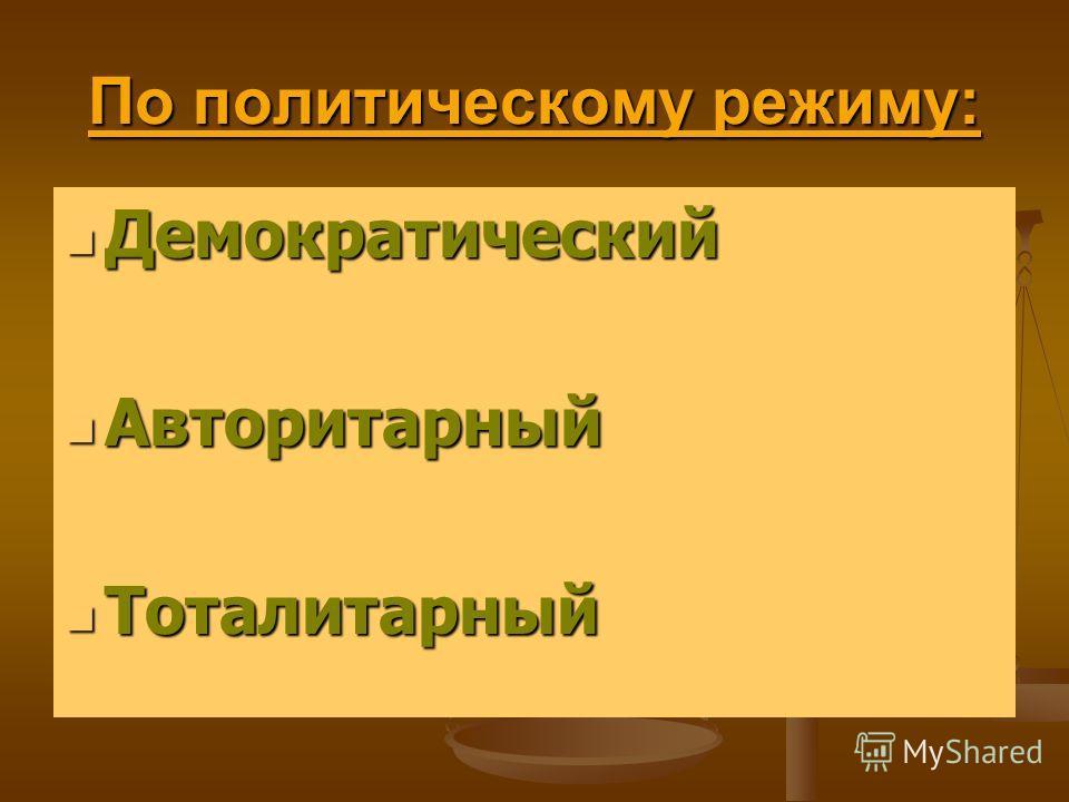 По политическому режиму: Демократический Демократический Авторитарный Авторитарный Тоталитарный Тоталитарный