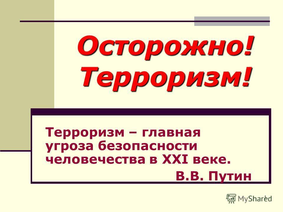 1 Осторожно! Терроризм! Терроризм – главная угроза безопасности человечества в XXI веке. В.В. Путин
