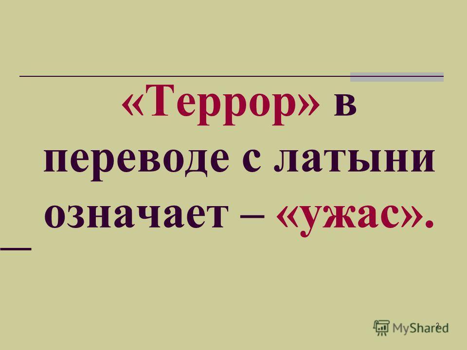 2 «Террор» в переводе с латыни означает – «ужас».