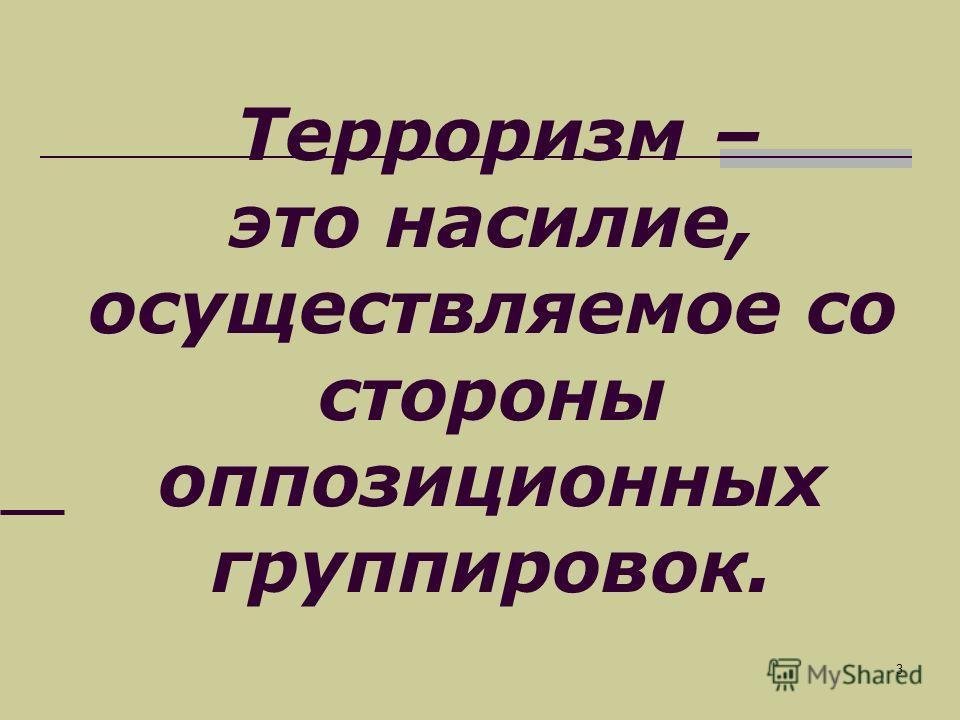 3 Терроризм – это насилие, осуществляемое со стороны оппозиционных группировок.