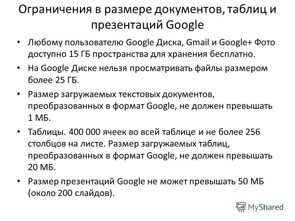 Ограничения в размере документов, таблиц и презентаций Google Любому пользователю Google Диска, Gmail и Google+ Фото доступно 15 ГБ пространства для хранения бесплатно. На Google Диске нельзя просматривать файлы размером более 25 ГБ. Размер загружаем