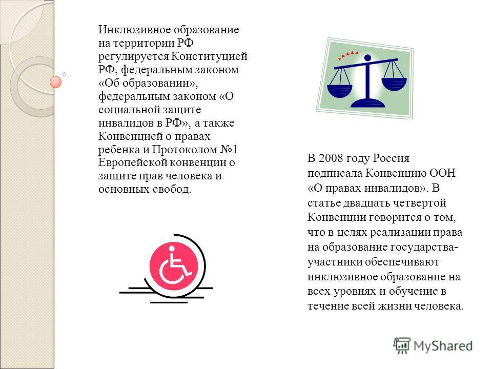 Инклюзивное образование на территории РФ регулируется Конституцией РФ, федеральным законом «Об образовании», федеральным законом «О социальной защите инвалидов в РФ», а также Конвенцией о правах ребенка и Протоколом 1 Европейской конвенции о защите п