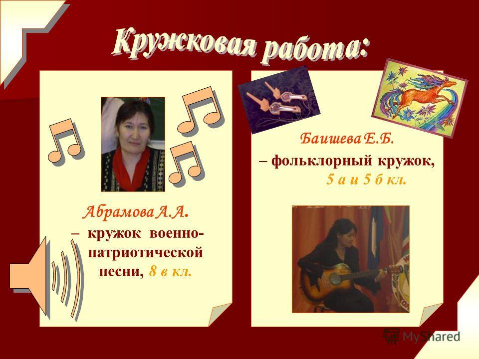 Баишева Е.Б. – фольклорный кружок, 5 а и 5 б кл. Абрамова А.А. – кружок военно- патриотической песни, 8 в кл.