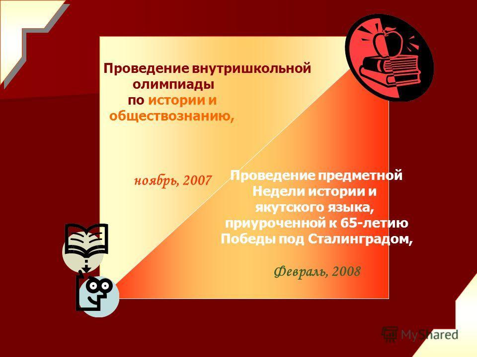 Проведение внутришкольной олимпиады по истории и обществознанию, ноябрь, 2007 Проведение предметной Недели истории и якутского языка, приуроченной к 65-летию Победы под Сталинградом, Февраль, 2008