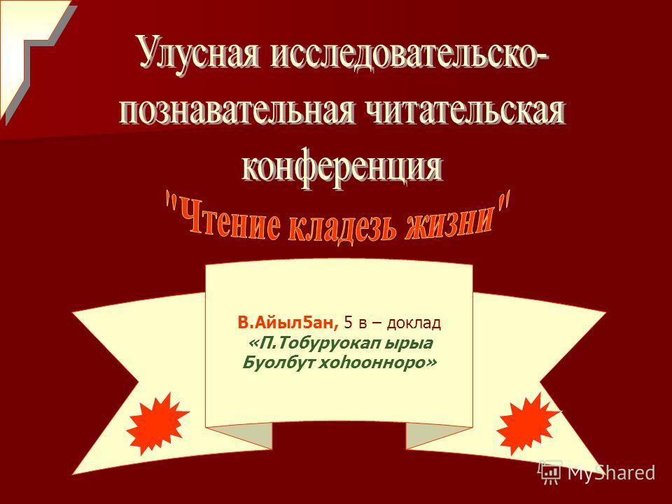 В.Айыл5ан, 5 в – доклад «П.Тобуруокап ырыа Буолбут хоhоонноро»