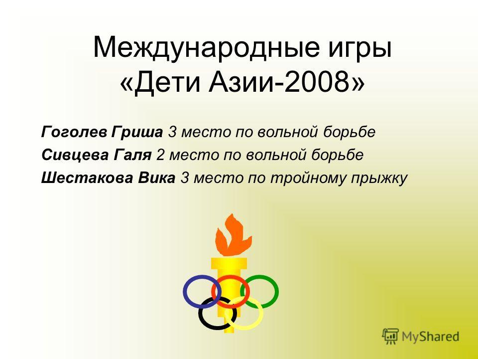 Международные игры «Дети Азии-2008» Гоголев Гриша 3 место по вольной борьбе Сивцева Галя 2 место по вольной борьбе Шестакова Вика 3 место по тройному прыжку