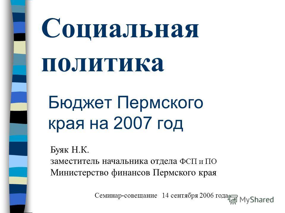 Социальная политика Бюджет Пермского края на 2007 год Буяк Н.К. заместитель начальника отдела ФСП и ПО Министерство финансов Пермского края Семинар-совещание 14 сентября 2006 года