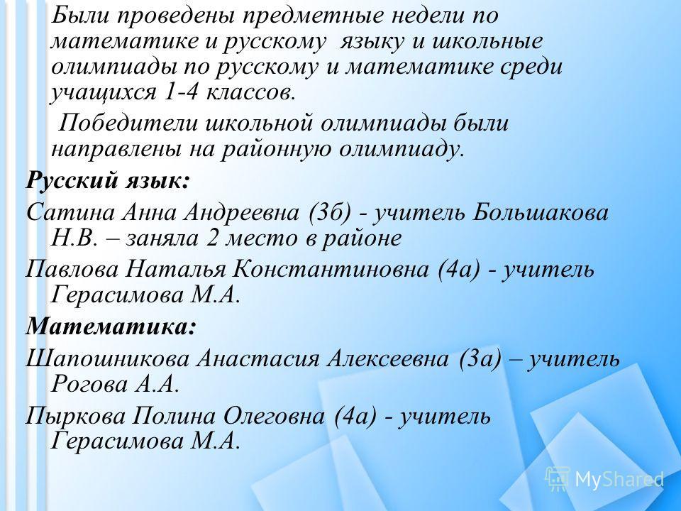 Были проведены предметные недели по математике и русскому языку и школьные олимпиады по русскому и математике среди учащихся 1-4 классов. Победители школьной олимпиады были направлены на районную олимпиаду. Русский язык: Сатина Анна Андреевна (3б) -