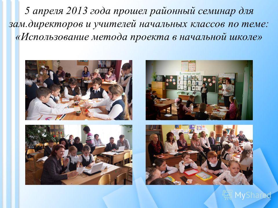 5 апреля 2013 года прошел районный семинар для зам.директоров и учителей начальных классов по теме: «Использование метода проекта в начальной школе»