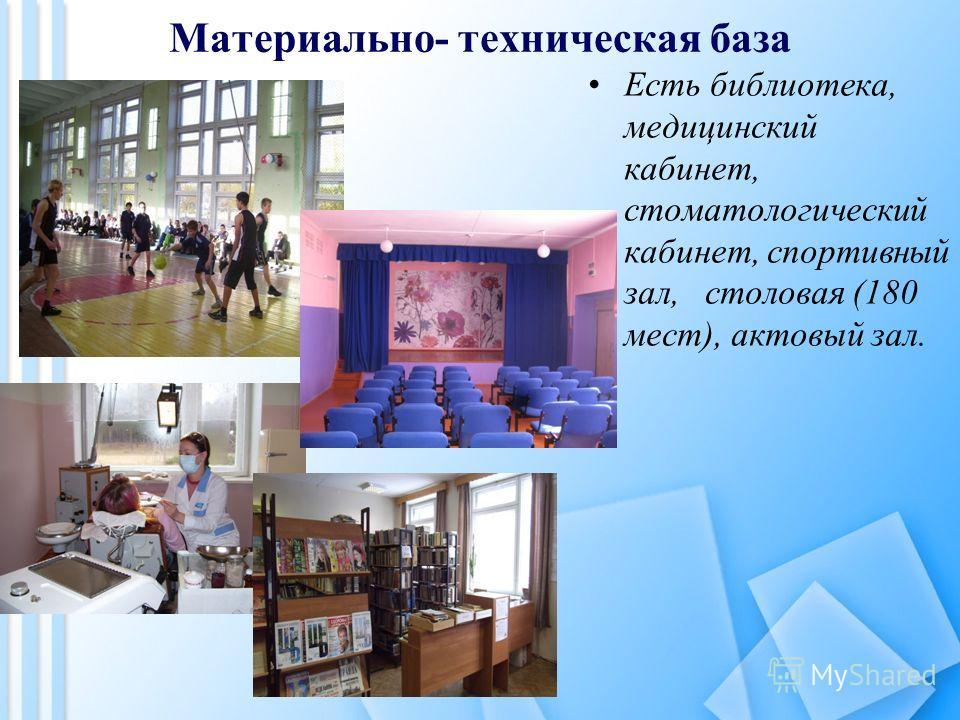 Материально- техническая база Есть библиотека, медицинский кабинет, стоматологический кабинет, спортивный зал, столовая (180 мест), актовый зал.