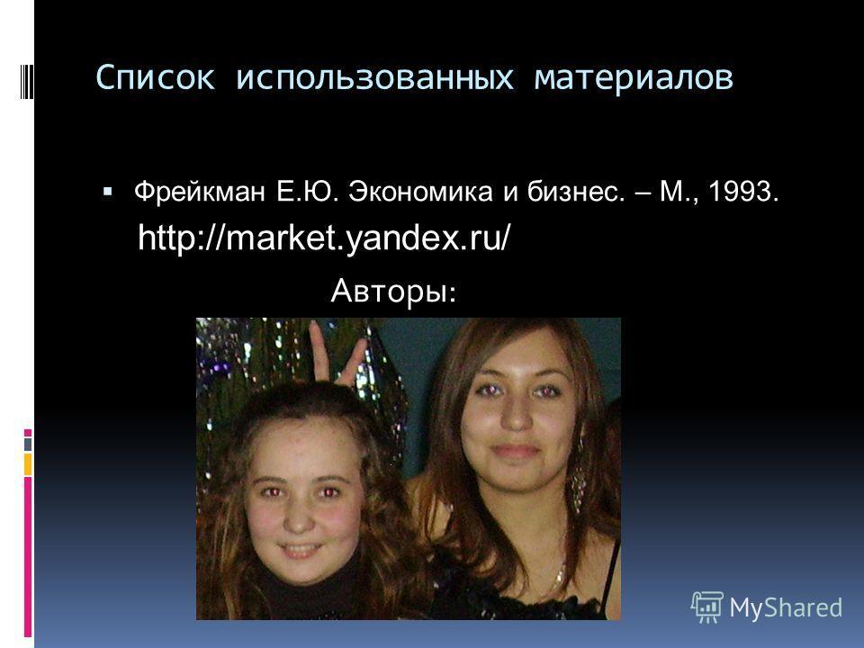Список использованных материалов Фрейкман Е.Ю. Экономика и бизнес. – М., 1993. http://market.yandex.ru/ Авторы: