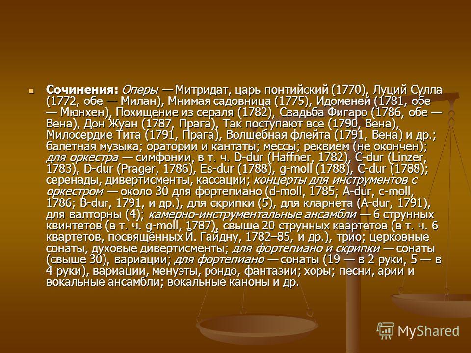 Сочинения: Оперы Митридат, царь понтийский (1770), Луций Сулла (1772, обе Милан), Мнимая садовница (1775), Идоменей (1781, обе Мюнхен), Похищение из сераля (1782), Свадьба Фигаро (1786, обе Вена), Дон Жуан (1787, Прага), Так поступают все (1790, Вена