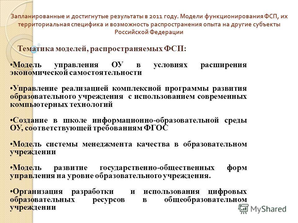 Запланированные и достигнутые результаты в 2011 году. Модели функционирования ФСП, их территориальная специфика и возможность распространения опыта на другие субъекты Российской Федерации Тематика моделей, распространяемых ФСП: Модель управления ОУ в