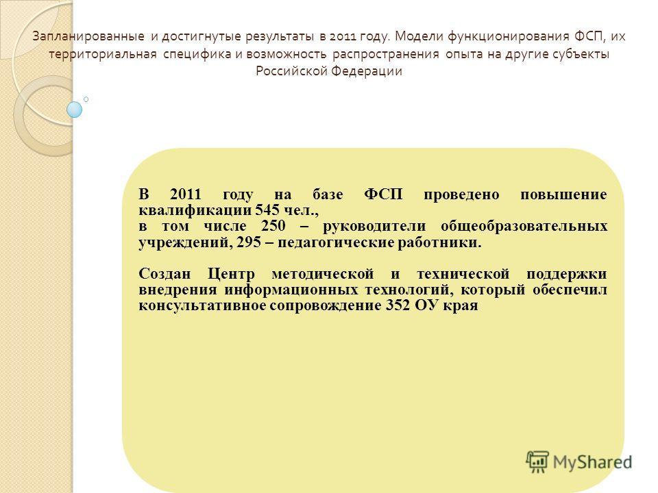 Запланированные и достигнутые результаты в 2011 году. Модели функционирования ФСП, их территориальная специфика и возможность распространения опыта на другие субъекты Российской Федерации В 2011 году на базе ФСП проведено повышение квалификации 545 ч