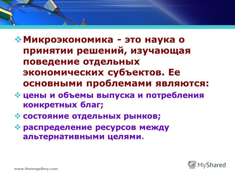 www.themegallery.com Микроэкономика - это наука о принятии решений, изучающая поведение отдельных экономических субъектов. Ее основными проблемами являются: цены и объемы выпуска и потребления конкретных благ; состояние отдельных рынков; распределени