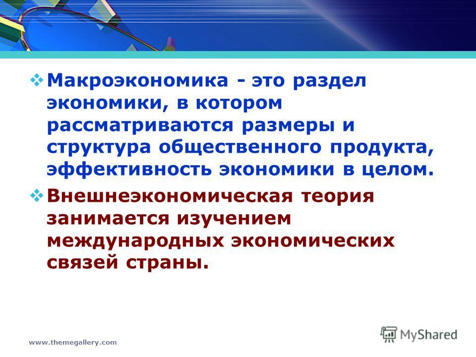 www.themegallery.com Макроэкономика - это раздел экономики, в котором рассматриваются размеры и структура общественного продукта, эффективность экономики в целом. Внешнеэкономическая теория занимается изучением международных экономических связей стра