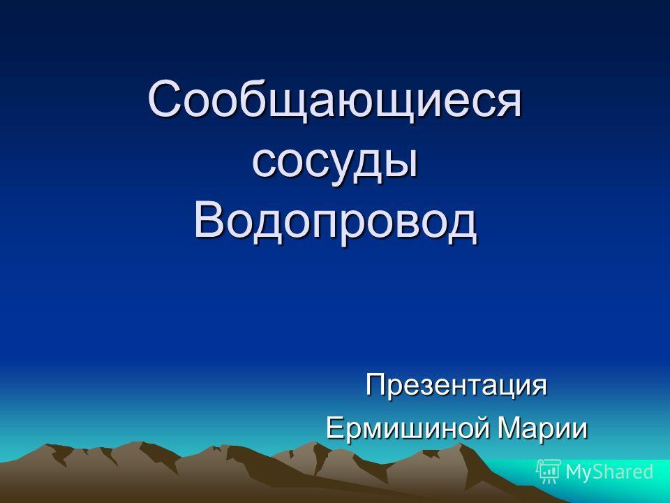 Сообщающиеся сосуды Водопровод Презентация Ермишиной Марии