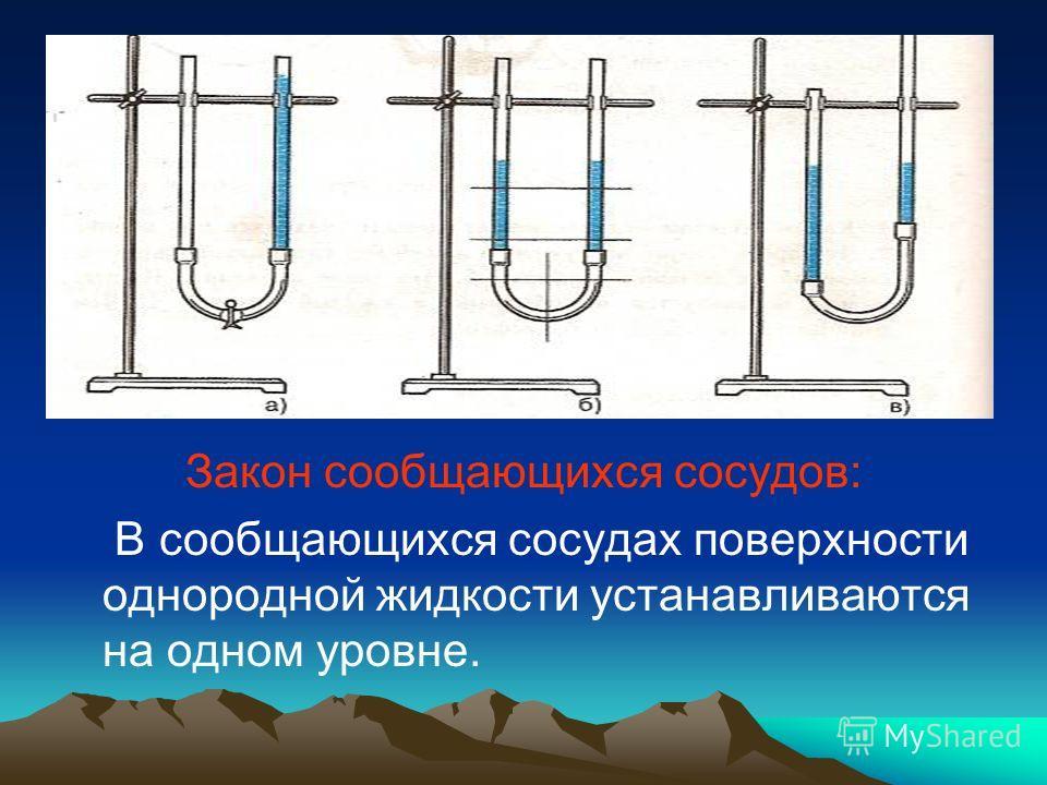 Закон сообщающихся сосудов: В сообщающихся сосудах поверхности однородной жидкости устанавливаются на одном уровне.