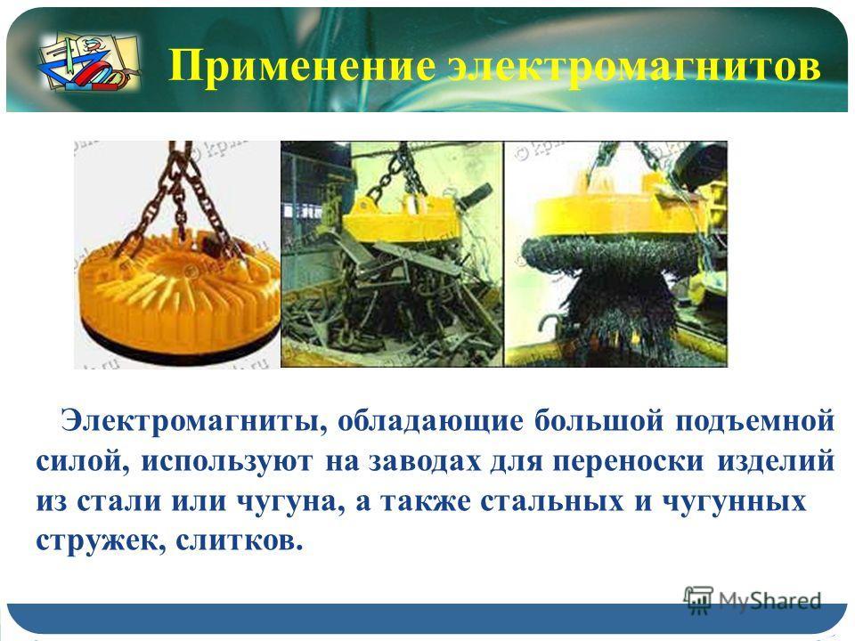Применение электромагнитов Электромагниты, обладающие большой подъемной силой, используют на заводах для переноски изделий из стали или чугуна, а также стальных и чугунных стружек, слитков.