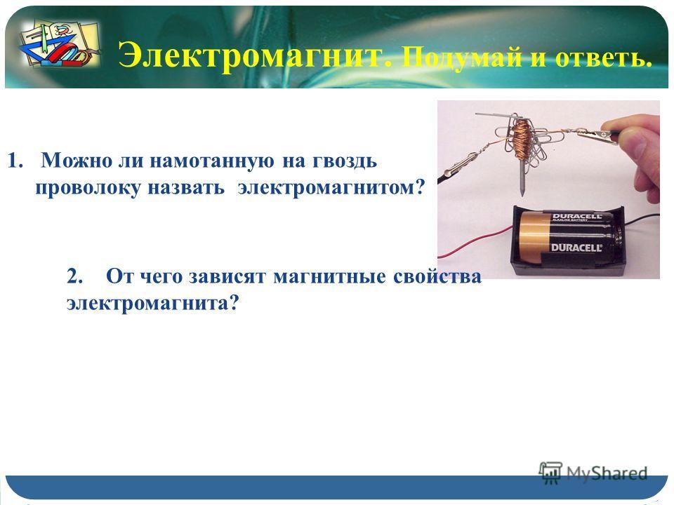 Электромагнит. Подумай и ответь. 1.Можно ли намотанную на гвоздь проволоку назвать электромагнитом? 2. От чего зависят магнитные свойства электромагнита?