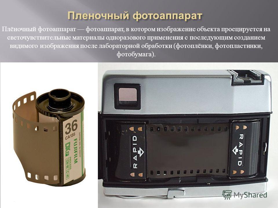 Плёночный фотоаппарат фотоаппарат, в котором изображение объекта проецируется на светочувствительные материалы одноразового применения с последующим созданием видимого изображения после лабораторной обработки ( фотоплёнки, фотопластинки, фотобумага )