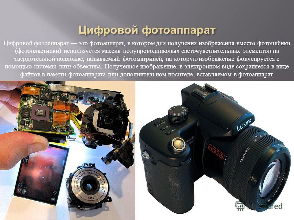 Цифровой фотоаппарат это фотоаппарат, в котором для получения изображения вместо фотоплёнки ( фотопластинки ) используется массив полупроводниковых светочувствительных элементов на твердотельной подложке, называемый фотоматрицей, на которую изображен