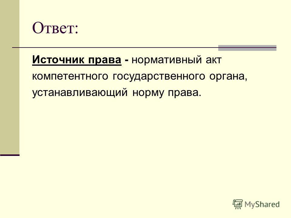 Ответ: Источник права - нормативный акт компетентного государственного органа, устанавливающий норму права.