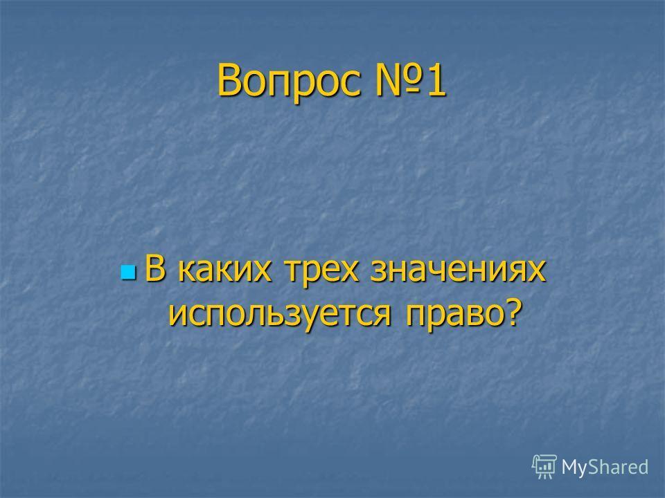 Вопрос 1 В каких трех значениях используется право? В каких трех значениях используется право?