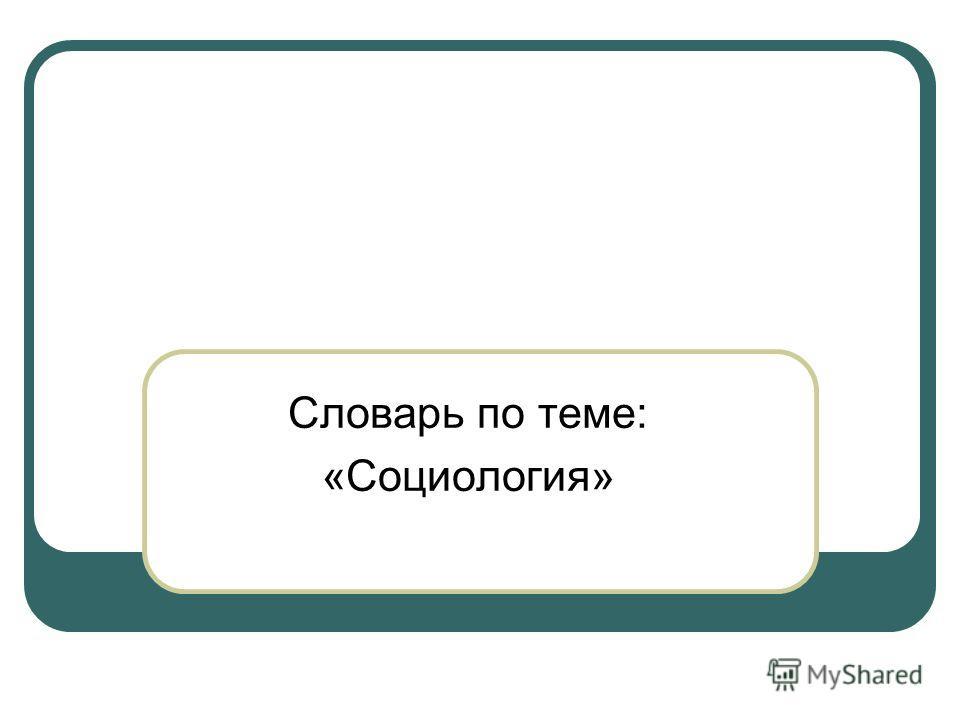 Словарь по теме: «Социология»