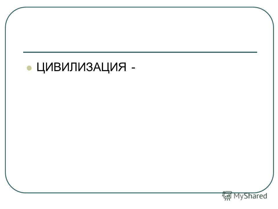 ЦИВИЛИЗАЦИЯ -