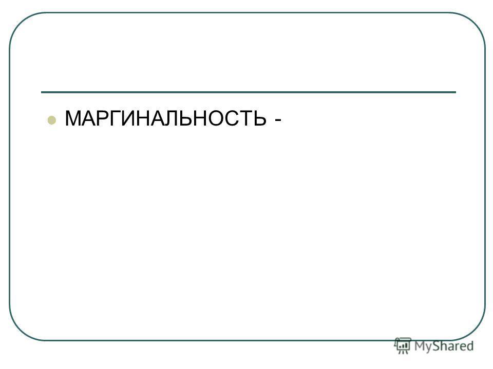 МАРГИНАЛЬНОСТЬ -