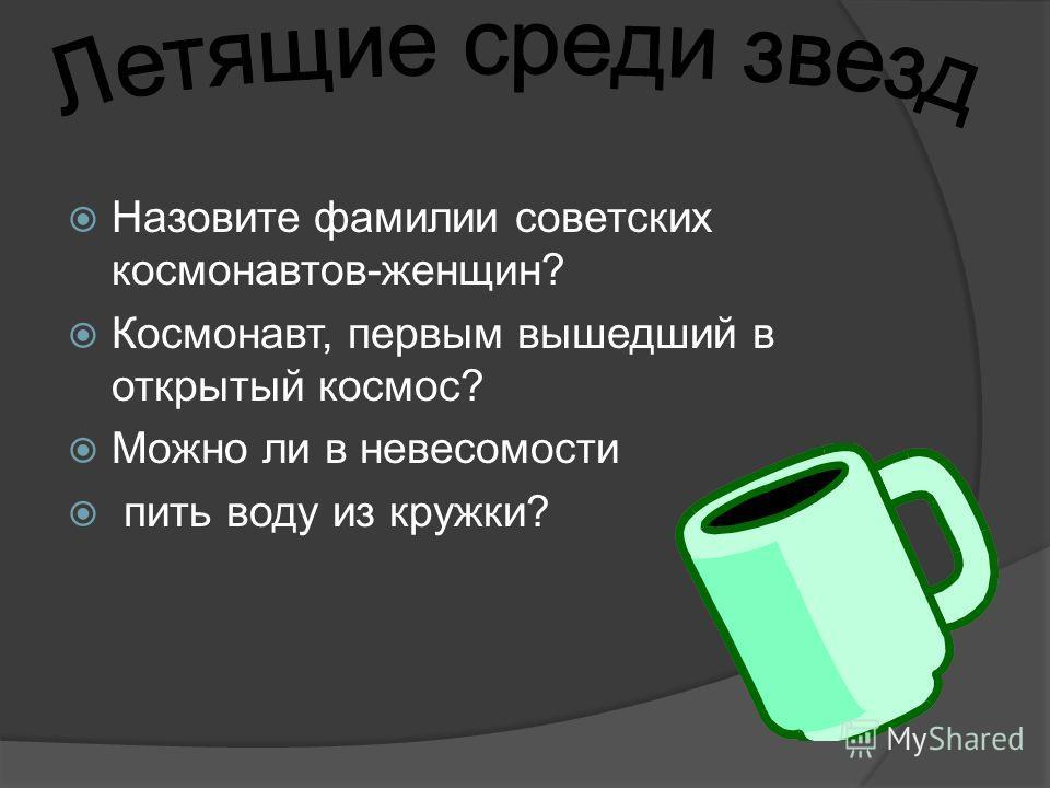 Назовите фамилии советских космонавтов-женщин? Космонавт, первым вышедший в открытый космос? Можно ли в невесомости пить воду из кружки?