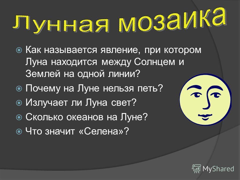 Как называется явление, при котором Луна находится между Солнцем и Землей на одной линии? Почему на Луне нельзя петь? Излучает ли Луна свет? Сколько океанов на Луне? Что значит «Селена»?