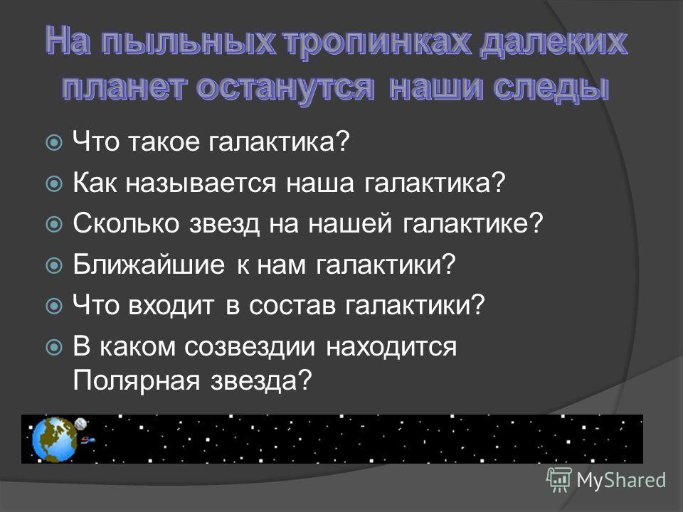 Что такое галактика? Как называется наша галактика? Сколько звезд на нашей галактике? Ближайшие к нам галактики? Что входит в состав галактики? В каком созвездии находится Полярная звезда?